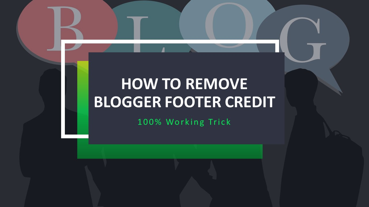 How To Remove Blogger Footer Credit | 100% Working Trick [May 2020]