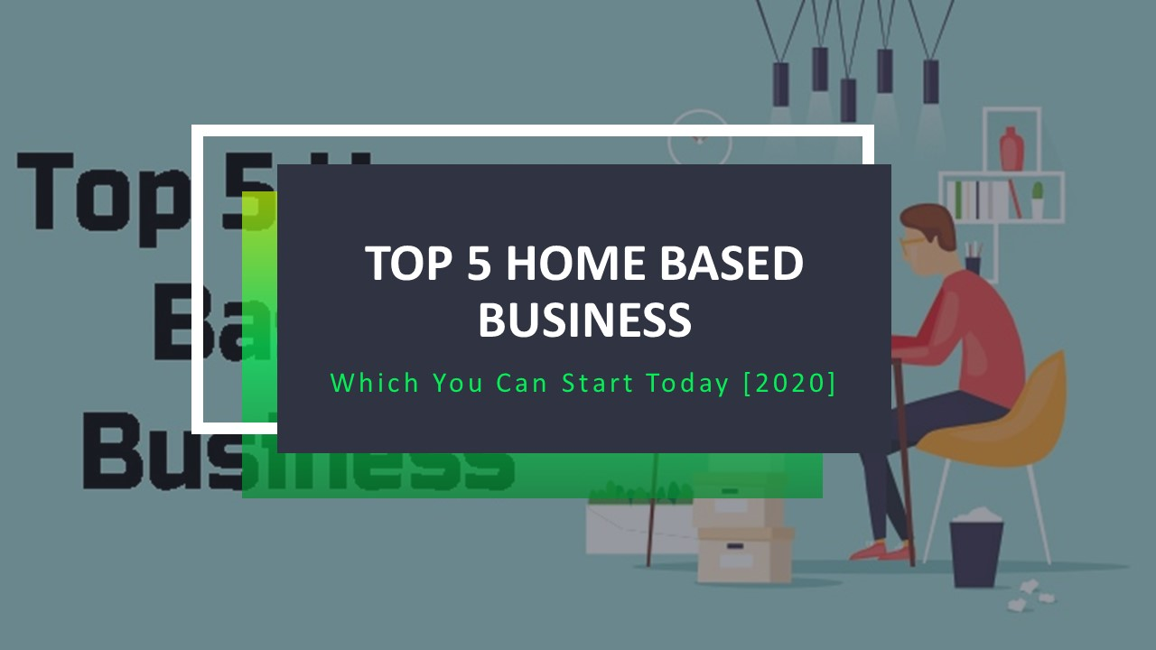 Top 5 Home Based Business Which You Can Start Today [2020]