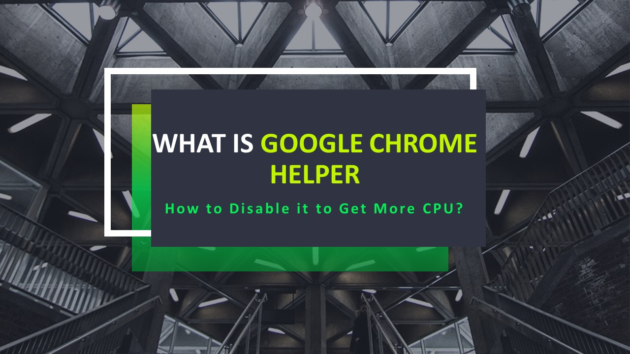 What is Google Chrome Helper and How to Disable it to Get More CPU?