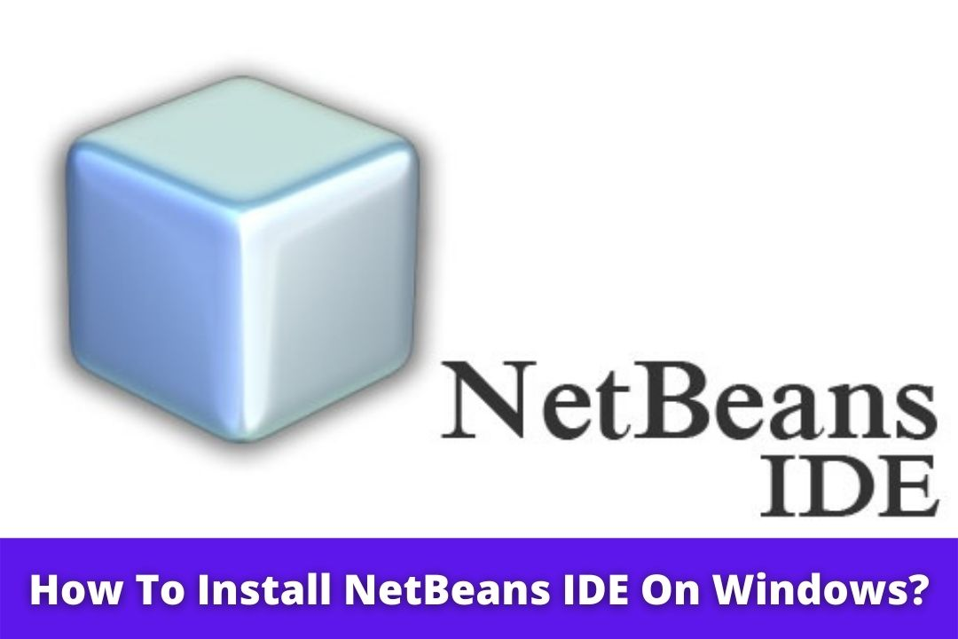 How To Install NetBeans IDE On Windows? | Step-By-Step Guide